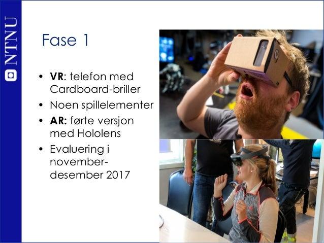 Fase 1 • VR: telefon med Cardboard-briller • Noen spillelementer • AR: førte versjon med Hololens • Evaluering i november-...