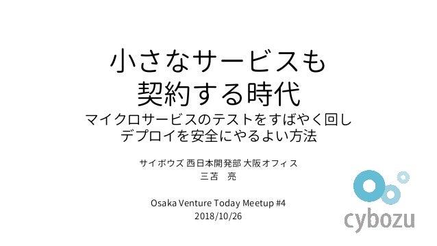 小さなサービスも 契約する時代 マイクロサービスのテストをすばやく回し デプロイを安全にやるよい方法 サイボウズ 西日本開発部 大阪オフィス 三苫 亮 Osaka Venture Today Meetup #4 2018/10/26