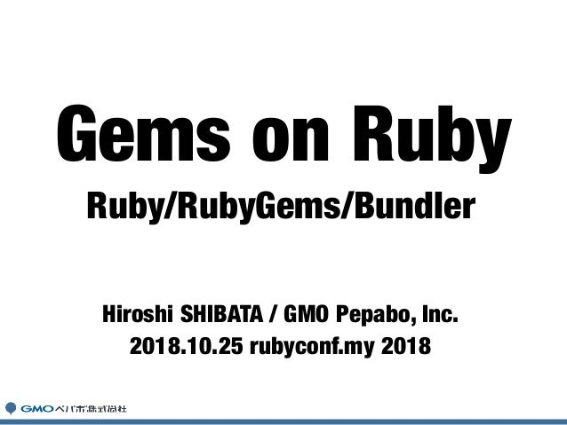 Ruby/RubyGems/Bundler Hiroshi SHIBATA / GMO Pepabo, Inc. 2018.10.25 rubyconf.my 2018 Gems on Ruby