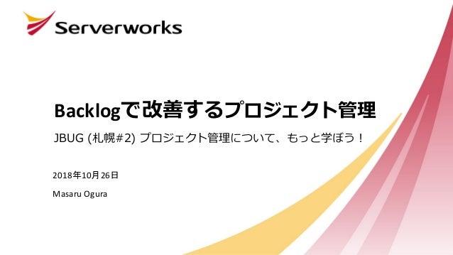 Backlogで改善するプロジェクト管理 JBUG (札幌#2) プロジェクト管理について、もっと学ぼう! 2018年10月26日 Masaru Ogura