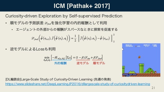 ICM [Pathak+ 2017] • • •  21 ℒfwd ( ̂ϕ (ot+1), ̂f ( ̂ϕ (ot), at)) = 1 2 ̂f ( ̂ϕ (ot), at) − ̂ϕ (ot+1) 2 2 ℒfwd min θP,θI,...