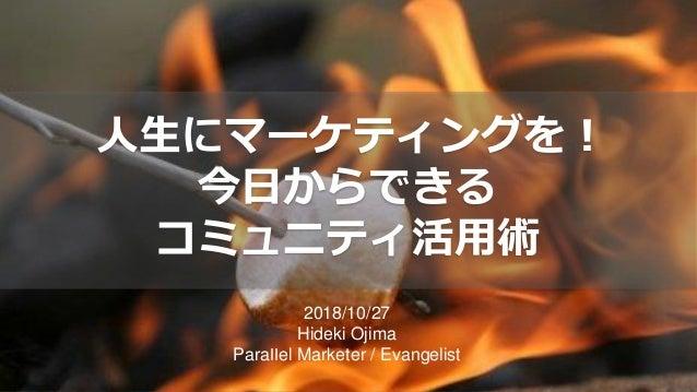 2018/10/27 Hideki Ojima Parallel Marketer / Evangelist 人生にマーケティングを! 今日からできる コミュニティ活用術