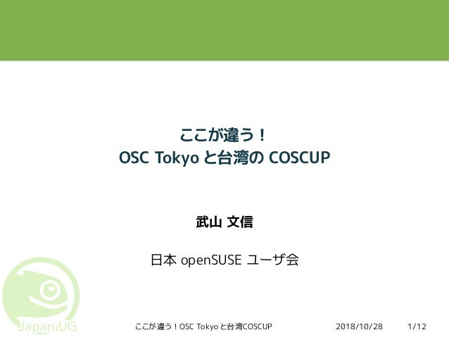 2018/10/28ここが違う!OSC Tokyo と台湾COSCUP 1/12 ここが違う! OSC Tokyo と台湾の COSCUP 武山 文信 日本 openSUSE ユーザ会