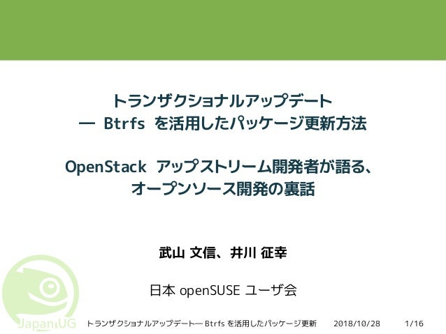 2018/10/28トランザクショナルアップデート― Btrfs を活用したパッケージ更新 1/16 トランザクショナルアップデート ― Btrfs を活用したパッケージ更新方法 OpenStack アップストリーム開発者が語る、 オープンソー...