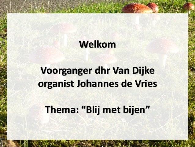"""Welkom Voorganger dhr Van Dijke organist Johannes de Vries Thema: """"Blij met bijen"""""""