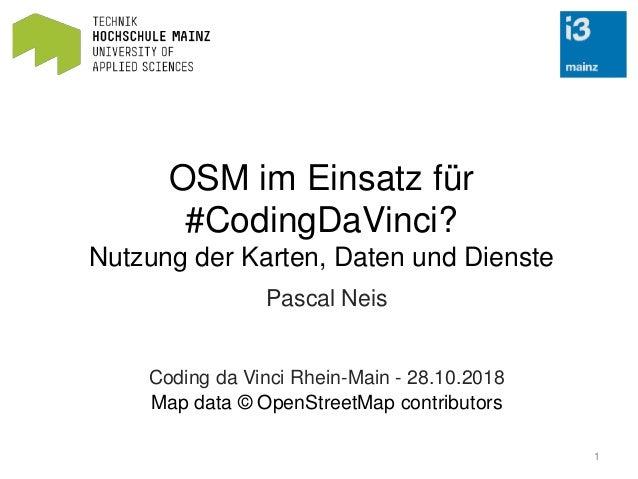 OSM im Einsatz für #CodingDaVinci? Nutzung der Karten, Daten und Dienste Pascal Neis Coding da Vinci Rhein-Main - 28.10.20...
