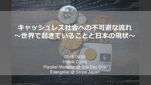 キャッシュレス社会への不可避な流れ ~世界で起きていることと日本の現状~ 2018/10/30 Hideki Ojima Parallel Marketer @ Still Day One Evangelist @ Stripe Japan