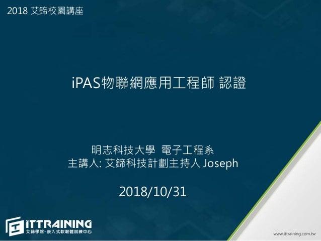 明志科技大學 電子工程系 主講人: 艾鍗科技計劃主持人 Joseph 2018/10/31 iPAS物聯網應用工程師 認證 2018 艾鍗校園講座