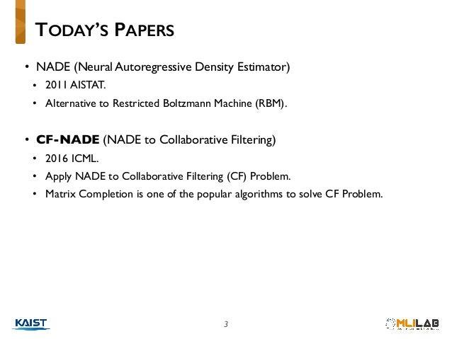 3 • NADE (Neural Autoregressive Density Estimator) • 2011 AISTAT. • Alternative to Restricted Boltzmann Machine (RBM). • C...