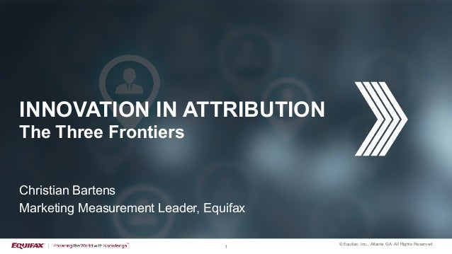 © Equifax, Inc,, Atlanta GA. All Rights Reserved 1 INNOVATION IN ATTRIBUTION The Three Frontiers Christian Bartens Marketi...