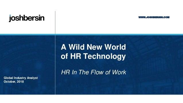 WWW.JOSHBERSIN.COM JOSH BERSIN Global Industry Analyst October, 2018 A Wild New World of HR Technology HR In The Flow of W...