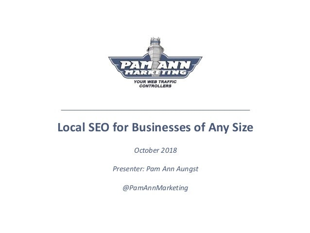 Local SEO for Businesses of Any Size October 2018 Presenter: Pam Ann Aungst @PamAnnMarketing