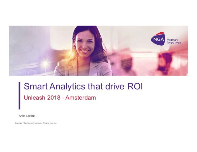 Copyright NGA Human Resources. All rights reserved. 1 Smart Analytics that drive ROI Unleash 2018 - Amsterdam Anita Lettink