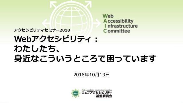 Webアクセシビリティ: わたしたち、 身近なこういうところで困っています 2018年10月19日 アクセシビリティセミナー2018