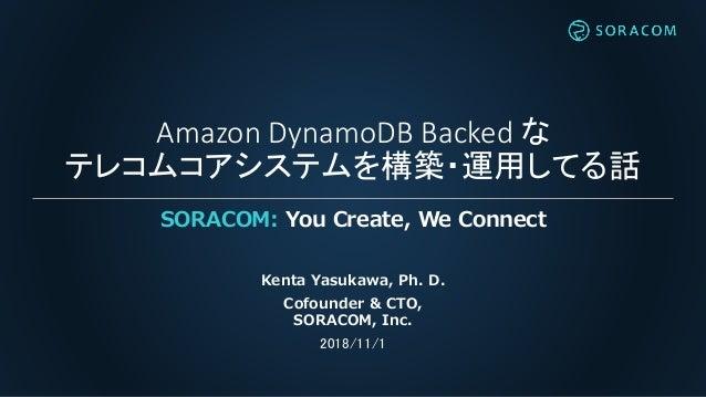 Amazon DynamoDB Backed な テレコムコアシステムを構築・運用してる話 SORACOM: You Create, We Connect Kenta Yasukawa, Ph. D. Cofounder & CTO, SORA...