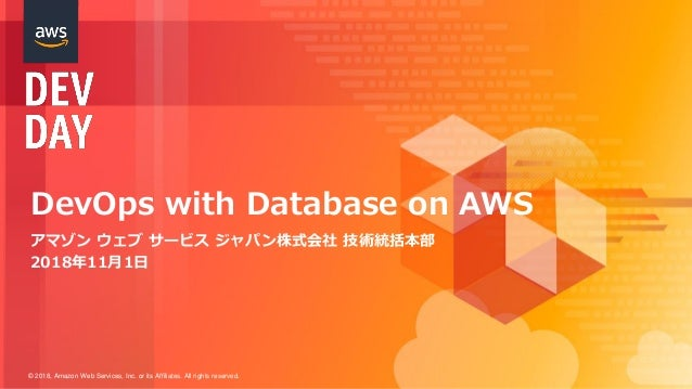 © 2018, Amazon Web Services, Inc. or its Affiliates. All rights reserved. DevOps with Database on AWS アマゾン ウェブ サービス ジャパン株式...