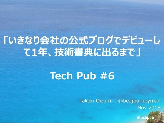 #techpub 「いきなり会社の公式ブログでデビューし て1年、技術書典に出るまで」 Tech Pub #6 Takeki Oizumi | @beajourneyman Nov 2018
