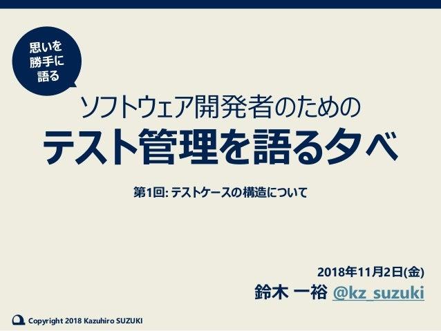Copyright 2018 Kazuhiro SUZUKI ソフトウェア開発者のための テスト管理を語る夕べ 第1回: テストケースの構造について 2018年11月2日(金) 鈴木 一裕 @kz_suzuki