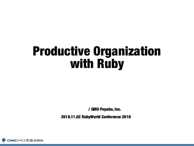 柴田博志 / GMO Pepabo, Inc. 2018.11.02 RubyWorld Conference 2018 Productive Organization with Ruby