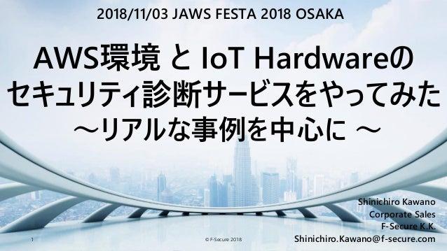 © F-Secure 20181 Shinichiro Kawano Corporate Sales F-Secure K.K. Shinichiro.Kawano@f-secure.com AWS環境 と IoT Hardwareの セキュリ...
