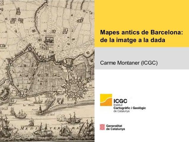 Mapes antics de Barcelona: de la imatge a la dada Carme Montaner (ICGC)
