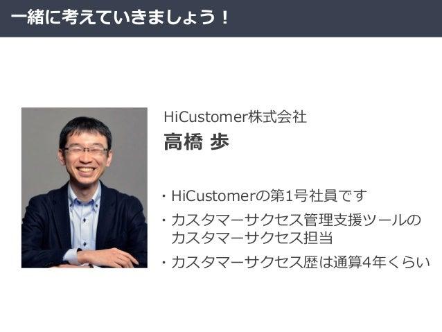 一緒に考えていきましょう! 高橋 歩 HiCustomer株式会社 ・HiCustomerの第1号社員です ・カスタマーサクセス管理支援ツールの カスタマーサクセス担当 ・カスタマーサクセス歴は通算4年くらい