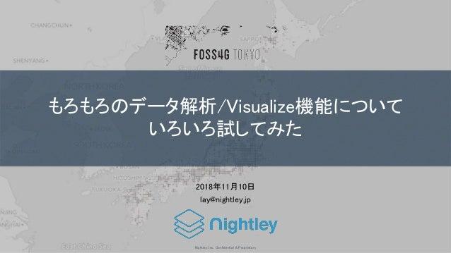 Nightley Inc. Confidential & Proprietary もろもろのデータ解析/Visualize機能について いろいろ試してみた 2018年11月10日 lay@nightley.jp