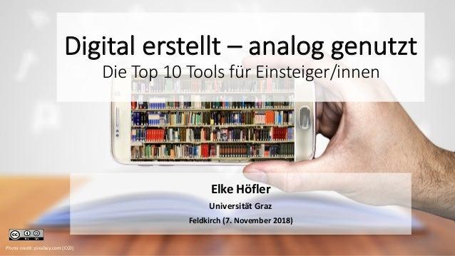 Digital erstellt – analog genutzt Die Top 10 Tools für Einsteiger/innen Elke Höfler Universität Graz Feldkirch (7. Novembe...