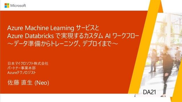 Azure Machine Learning サービスと Azure Databricks で実現するカスタム AI ワークフロー ~データ準備からトレーニング、デプロイまで~ 佐藤 直生 (Neo) 日本マイクロソフト株式会社 パートナー事業...