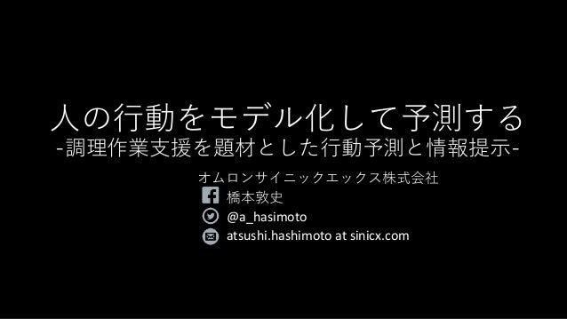 人の行動をモデル化して予測する -調理作業支援を題材とした行動予測と情報提示- オムロンサイニックエックス株式会社 橋本敦史 @a_hasimoto atsushi.hashimoto at sinicx.com