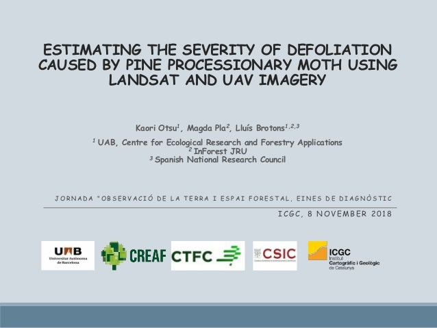 ESTIMATING THE SEVERITY OF DEFOLIATION CAUSED BY PINE PROCESSIONARY MOTH USING LANDSAT AND UAV IMAGERY Kaori Otsu1, Magda ...