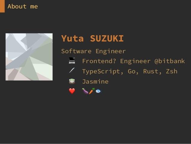 About me Yuta SUZUKI Software Engineer 💻 Frontend? Engineer @bitbank 🖊 TypeScript, Go, Rust, Zsh 🍵 Jasmine ❤ 🍆🥕🐟