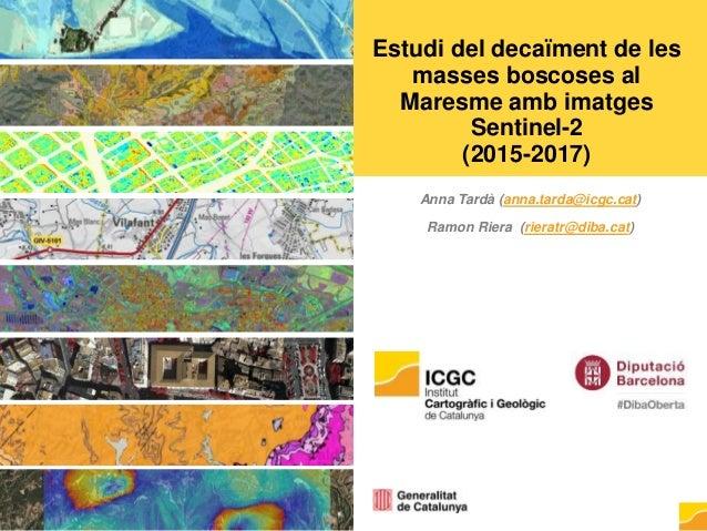 Estudi del decaïment de les masses boscoses al Maresme amb imatges Sentinel-2 (2015-2017) Anna Tardà (anna.tarda@icgc.cat)...