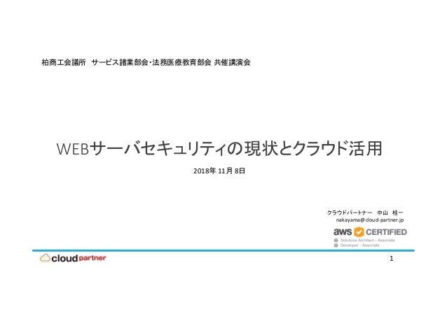 クラウドパートナー 中山 桂一 nakayama@cloud‐partner.jp WEBサーバセキュリティの現状とクラウド活用 1 柏商工会議所 サービス諸業部会・法務医療教育部会 共催講演会 2018年 11月 8日