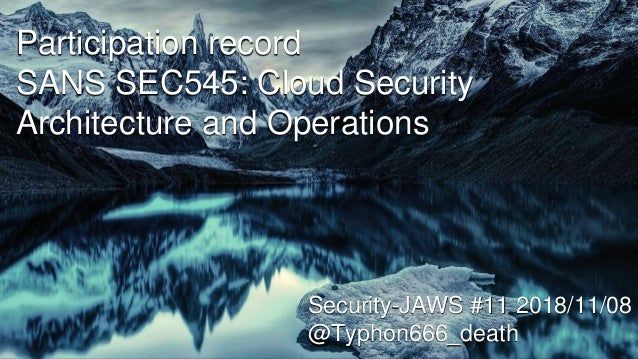 Participation record SANS SEC545: Cloud Security Architecture and Operations Security-JAWS #11 2018/11/08 @Typhon666_death
