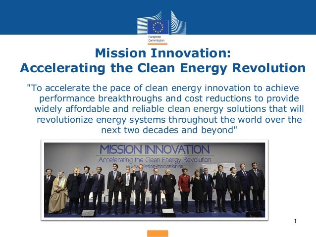 "Mission Innovation: Accelerating the Clean Energy Revolution 1 ""To accelerate the pace of clean energy innovation to achie..."