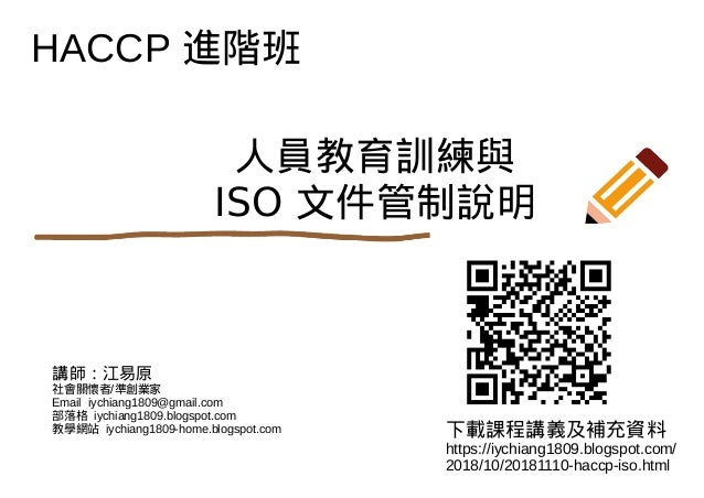 HACCP 進階班 下載課程講義及補充資料 https://iychiang1809.blogspot.com/ 2018/10/20181110-haccp-iso.html 講師:江易原 社會關懷者/準創業家 Email iychiang1...
