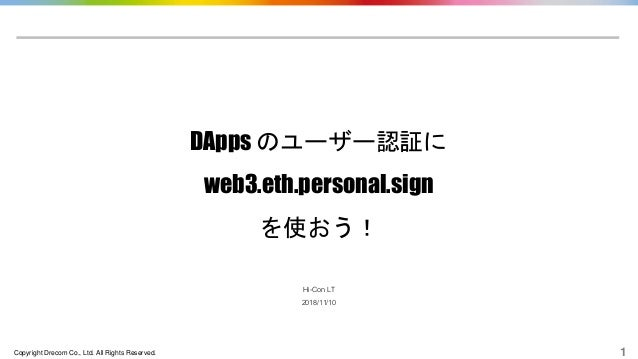 Copyright Drecom Co., Ltd. All Rights Reserved. 1 DApps のユーザー認証に web3.eth.personal.sign を使おう! Hi-Con LT 2018/11/10