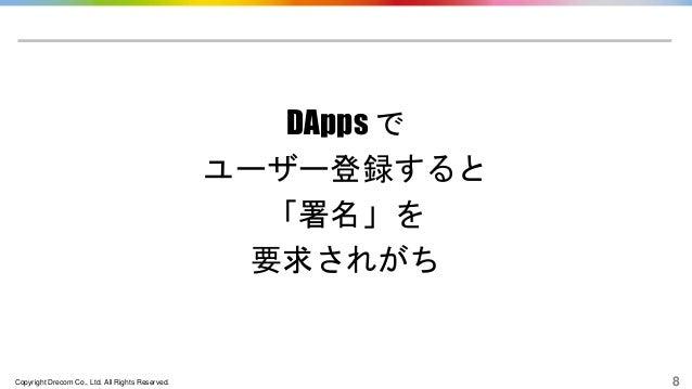 Copyright Drecom Co., Ltd. All Rights Reserved. 8 DApps で ユーザー登録すると 「署名」を 要求されがち