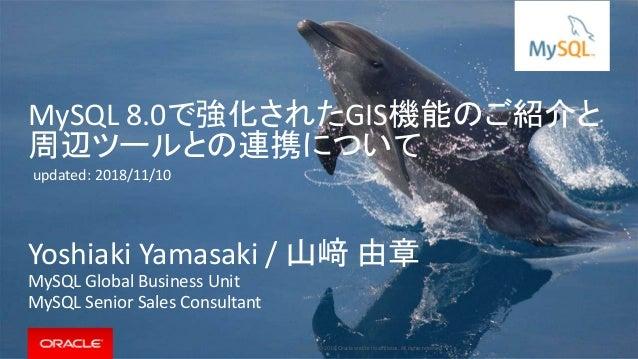 Copyright © 2018, Oracle and/or its affiliates. All rights reserved. | MySQL 8.0で強化されたGIS機能のご紹介と 周辺ツールとの連携について Yoshiaki Ya...
