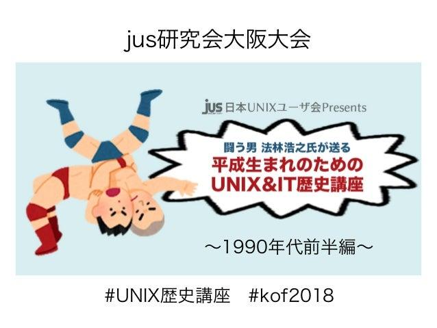 #UNIX歴史講座 #kof2018 jus研究会大阪大会 〜1990年代前半編〜