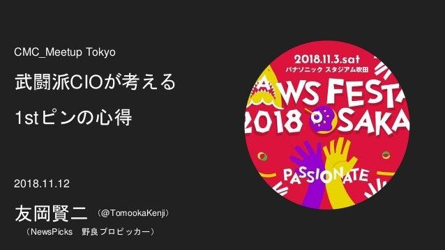 CMC_Meetup Tokyo 武闘派CIOが考える 1stピンの心得 2018.11.12 友岡賢二 (NewsPicks 野良プロピッカー) (@TomookaKenji)