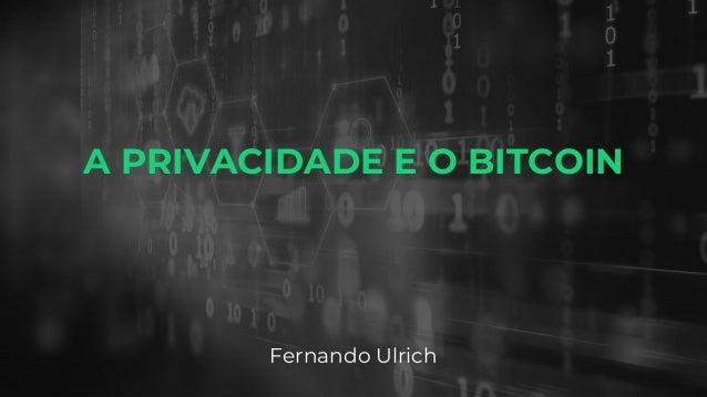 A PRIVACIDADE E O BITCOIN Fernando Ulrich