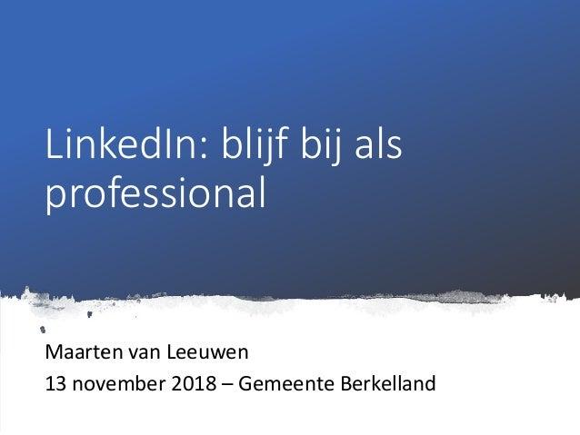 LinkedIn: blijf bij als professional Maarten van Leeuwen 13 november 2018 – Gemeente Berkelland