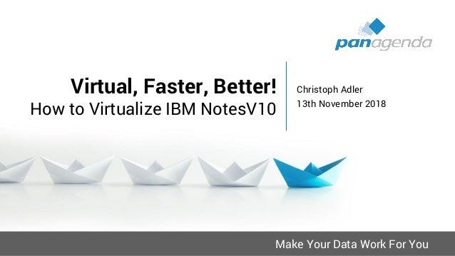 Make Your Data Work For You Virtual, Faster, Better! How to Virtualize IBM NotesV10 Christoph Adler 13th November 2018