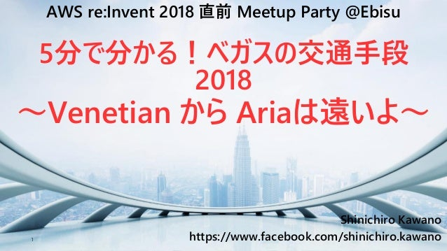 1 Shinichiro Kawano https://www.facebook.com/shinichiro.kawano AWS re:Invent 2018 直前 Meetup Party @Ebisu 5分で分かる!ベガスの交通手段 2...