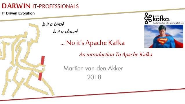 DARWIN IT-PROFESSIONALS IT Driven Evolution ... No it's Apache Kafka Martien van den Akker 2018 Anintroduction ToApacheKaf...