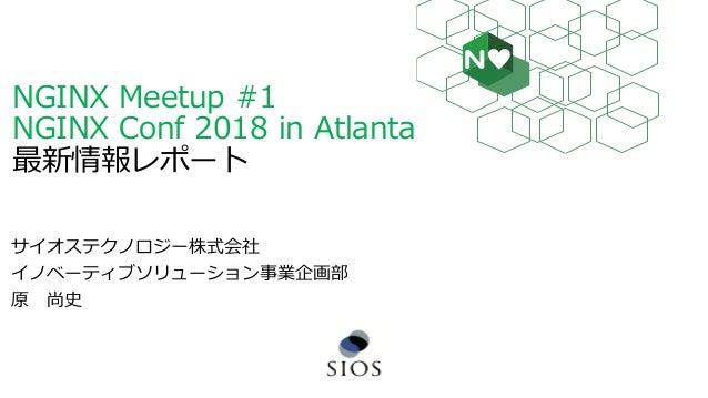 NGINX Meetup #1 NGINX Conf 2018 in Atlanta 最新情報レポート サイオステクノロジー株式会社 イノベーティブソリューション事業企画部 原 尚史