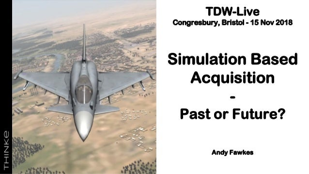 TDW-Live Congresbury, Bristol - 15 Nov 2018 Simulation Based Acquisition - Past or Future? Andy Fawkes