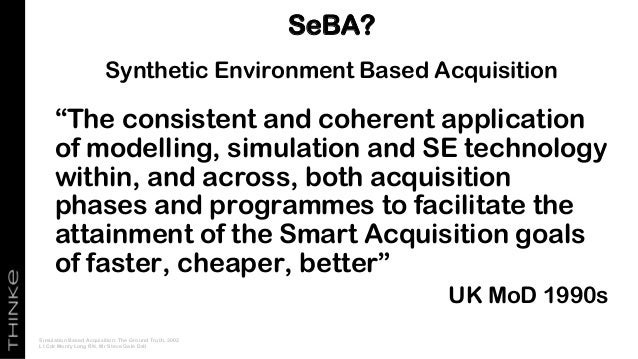 """Synthetic Environment Based Acquisition """"The consistent and coherent application of modelling, simulation and SE technolog..."""